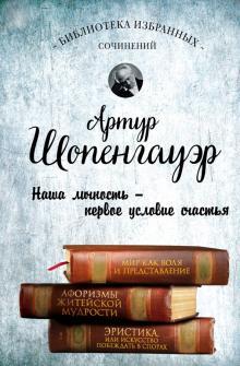 Артур Шопенгауэр. Мир как воля и представление. Афоризмы житейской мудрости. Эристика, или Искусство