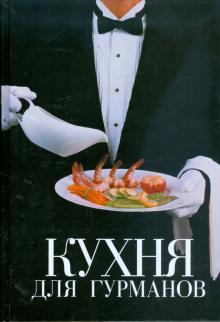 Кухня для гурманов. Кулинарный эксклюзив: рецепты на все случаи жизни