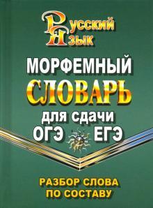 Морфемный словарь русского языка для сдачи ОГЭ и ЕГЭ. Разбор слова по составу