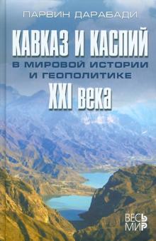 Кавказ и Каспий в мировой истории и геополитике XXI века - Парвин Дарабади