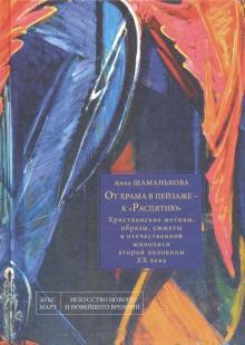 От храма в пейзаже - к Распятию. Христианские мотивы, образы, сюжеты в отечественной живописи - Анна Шаманькова
