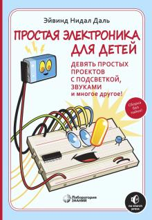 Простая электроника для детей. Девять простых проектов с подсветкой, звуками и многое другое