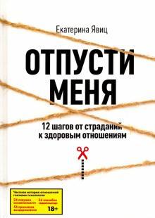 Отпусти меня. 12 шагов от страданий к здоровым отношениям - Екатерина Явиц
