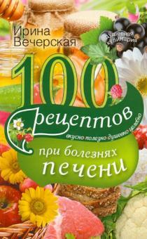 100 рецептов при болезни печени. Вкусно, полезно, душевно, целебно