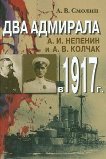 Два адмирала: А. И. Непенин и А. В. Колчак в 1917 г.