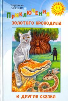 Приключения золотого крокодила и другие сказки - Вероника Черных