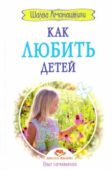 Как любить детей. Опыт самоанализа - Шалва Амонашвили