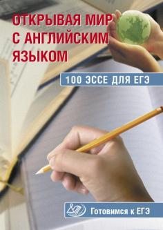 Открывая мир с английским языком. 100 эссе для ЕГЭ. Готовимся к ЕГЭ