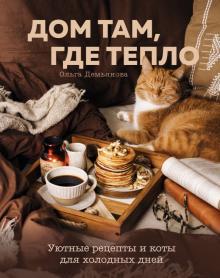 Дом там, где тепло. Уютные рецепты и коты для холодных дней