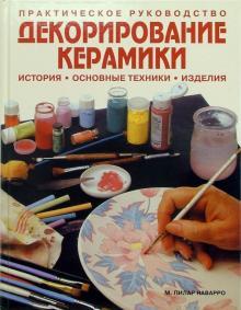 Декорирование керамики: история, основные техники, изделия: Практическое руководство