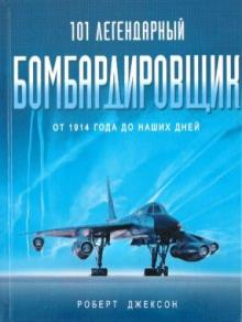 101 легендарный бомбардировщик: От 1914 г. до наших дней - Роберт Джексон
